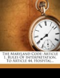 The Maryland Code: Article 1, Rules Of Interpretation, To Article 44, Hospital...