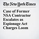Case of Former NSA Contractor Escalates as Espionage Act Charges Loom | Scott Shane