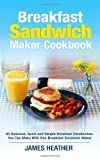 Breakfast Sandwich Maker Cookbook: 45 Delicious, Quick and Simple Breakfast Sandwiches You Can Make With Your Breakfast Sandwich Maker