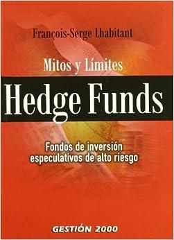 Hedge Funds. Mitos y limites. Fondos de inversion especulativos de