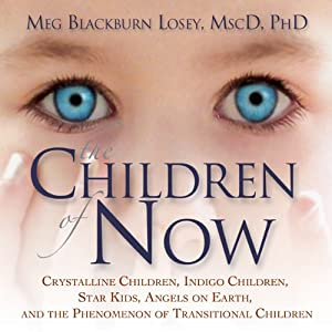 The Children of Now: Crystalline Children, Indigo Children, Star Kids, Angels on Earth, and the Phenomenon of Transitional Children | [Meg Blackburn Losey]