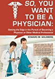So, You Want to Be a Physician: Getting an Edge in your Pursuit of the Challenging Dream of Becoming a Medical Professional