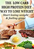 The Low Carbohydrate, High Protein Way to Lose Weight:Start Losing Weight & feeling Great