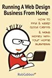 img - for Running A Web Design Business From Home: How To Find and Keep Good Clients and Make Money with Your Home Business book / textbook / text book