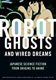 Robot Ghosts and Wired Dreams: Japanese Science Fiction from Origins to Anime