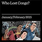 Who Lost Congo?: The Consequences of Covert Action Audiomagazin von Herman J. Cohen, Charles G. Cogan, Stephen R. Weissman Gesprochen von: Kevin Stillwell