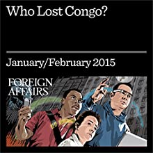 Who Lost Congo? (Foreign Affairs): The Consequences of Covert Action (       UNABRIDGED) by Herman J. Cohen, Charles G. Cogan, Stephen R. Weissman Narrated by Kevin Stillwell