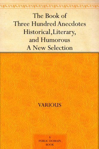 The Book of Three Hundred Anecdotes Historical, Literary, and Humorous - A New Selection