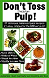 Dont Toss the Juicer Pulp: 21 Healthy Juice Recipes and 21 Juicer Pulp Recipes