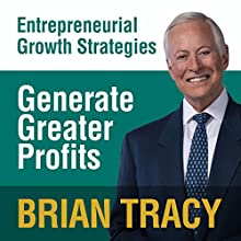 Generate Greater Profits: Entrepreneural Growth Strategies Speech by Brian Tracy Narrated by Brian Tracy