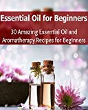 Essential Oil for Beginners: 30 Amazing Essential Oils and Aromatherapy Recipes for Beginners: (essential oils recipes, essential oils free, essential oil diffuser)