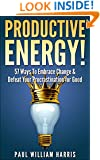 Productive Energy!: 57 Ways To Embrace Change & Defeat Your Procrastination For Good: Procrastination Self Help