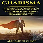 Charisma: Unleash Your Charisma to Improve Your Social Skills and Create Long Lasting Relationships with Everyone You Meet | Alexander Chase