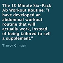 The 10 Minute Six-Pack Ab Workout Routine (       UNABRIDGED) by Trevor Clinger Narrated by Neil Reeves