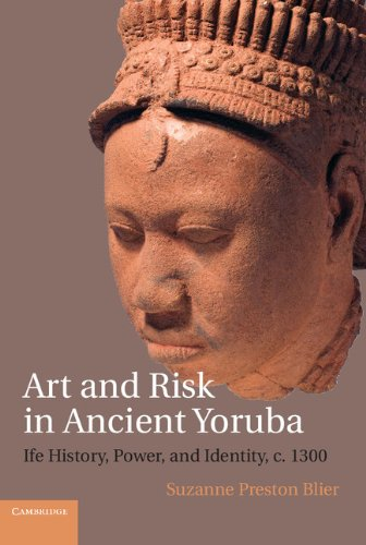 Download Art and Risk in Ancient Yoruba: Ife History, Power, and Identity, c.1300