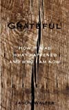 Grateful: How It Was What Happened and Who I Am Now