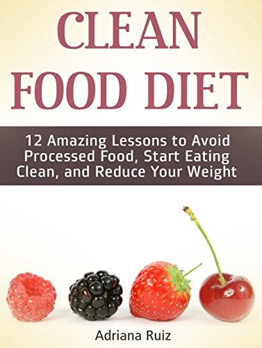 Clean Food Diet: 12 Amazing Lessons to Avoid Processed Food, Start Eating Clean, and Reduce Your Weight (Clean Food Diet, clean food, clean food cookbook) by Adriana Ruiz