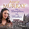 My Daughter, My Mother (       UNABRIDGED) by Annie Murray Narrated by Penelope Freeman