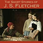 The Short Stories of J. S. Fletcher Hörbuch von J. S. Fletcher Gesprochen von: Cathy Dobson