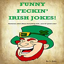 Funny Feckin' Irish Jokes!: Humorous Jokes about Everything Irish...Sure Tis Great Craic! Audiobook by S Daly Narrated by K.D. O'Neill