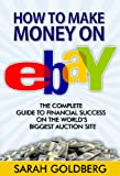 How To Make Money On eBay: The Complete Guide To Financial Success On The World s Biggest Auction Site -- eBay Garage Sale -- eBay For Dummies