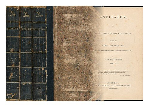 Antipathy; Or, the Confessions of a Cat-Hater. Edited [Or Rather, Written] by J. Ainslie. Complete in Three Volumes PDF