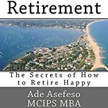 Retirement: The Secrets of How to Retire Happy (       UNABRIDGED) by Ade Asefeso MCIPS MBA Narrated by Dave Wright