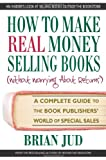 Brian Jud How to Make Real Money Selling Books (Without Worrying about Returns): A Complete Guide to the Book Publishers' World of Special Sales