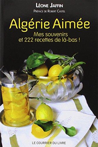 Algérie aimée : Mes souvenirs et 222 recettes de là-bas