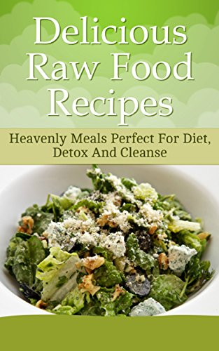Delicious Raw Food Recipes: Heavenly Meals Perfect For Diet, Detox And Cleanse
