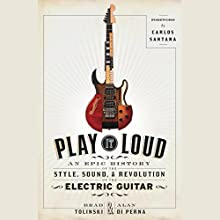 Play It Loud: An Epic History of the Style, Sound, and Revolution of the Electric Guitar Audiobook by Brad Tolinski, Alan di Perna, Carlos Santana - foreword Narrated by Rob Shapiro