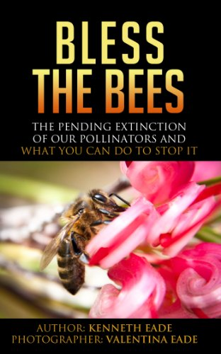 Book: Bless the Bees - The Pending Extinction of our Pollinators and What We Can Do to Stop It by kenneth eade