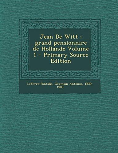Jean de Witt: Grand Pensionnire de Hollande Volume 1 - Primary Source Edition