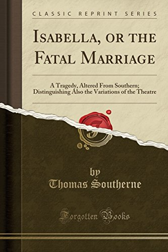Isabella, or the Fatal Marriage: A Tragedy, Altered From Southern; Distinguishing Also the Variations of the Theatre (Classic Reprint)