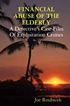 Financial Abuse of the Eldery: A Detective's Case Files of Exploitation Crimes, by Joe Roubicek
