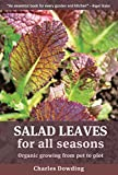 Salad Leaves for All Seasons: Organic Growing from Pot to Plot Charles Dowding