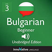 Learn Bulgarian - Level 3 Beginner Bulgarian, Volume 1, Lessons 1-25 (       UNABRIDGED) by Innovative Language Learning, LLC Narrated by Iva, Beck