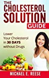The Cholesterol Solution Guide: Lower Your Cholesterol in 30 Days Without Drugs