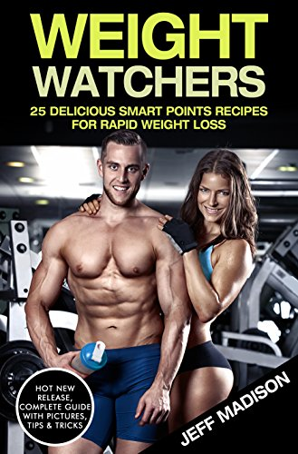 Weight Watchers: 25 Delicious Smart Points Recipes For Rapid Weight Loss by Jeff Madison