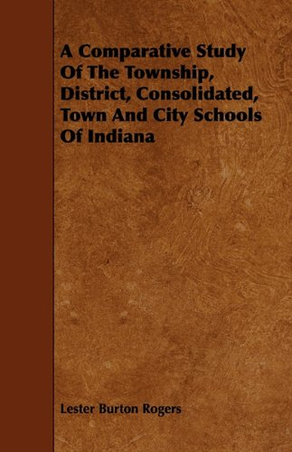 A Comparative Study Of The Township, District, Consolidated, Town And City Schools Of Indiana