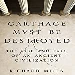 Carthage Must Be Destroyed: The Rise and Fall of an Ancient Civilization | Richard Miles