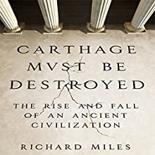 Carthage Must Be Destroyed: The Rise and Fall of an Ancient Civilization | Livre audio Auteur(s) : Richard Miles Narrateur(s) : Grover Gardner