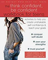 THE THINK CONFIDENT, BE CONFIDENT WORKBOOK FOR TEENS: ACTIVITIES TO HELP YOU CREATE UNSHAKABLE SELF-CONFIDENCE AND REACH YOUR GOALS