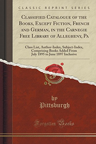 Classified Catalogue of the Books, Except Fiction, French and German, in the Carnegie Free Library of Allegheny, Pa: Class List, Author-Index, ... 1895 to June 1897 Inclusive (Classic Reprint)