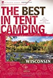 The Best in Tent Camping: Wisconsin: A Guide for Car Campers Who Hate RVs, Concrete Slabs, and Loud Portable Stereos (Best Tent Camping)