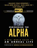 Engineering the Alpha: A Real World Guide to an Unreal Life: Build More Muscle. Burn More Fat. Have More Sex