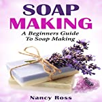 Soap Making: A Beginners Guide to Soap Making   Nancy Ross