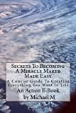 img - for Secrets To Becoming A Miracle Maker Made Easy: A Concise Guide To Creating Everything You Want In Life book / textbook / text book
