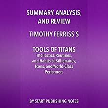 Summary, Analysis, and Review of Timothy Ferriss's Tools of Titans: The Tactics, Routines, and Habits of Billionaires, Icons, and World-Class Performers Audiobook by  Start Publishing Notes Narrated by Michael Gilboe