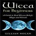 Wicca for Beginners: A Guide to Real Wiccan Beliefs, Magic and Rituals Audiobook by Gillian Nolan Narrated by Cliff Truesdell